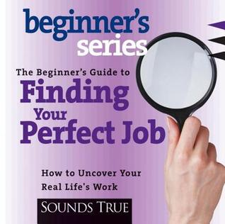 The Beginner's Guide to Finding Your Perfect Job by Rick Jarow