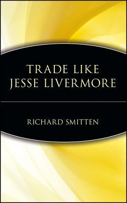 Trade Like Jesse Livermore by Richard Smitten