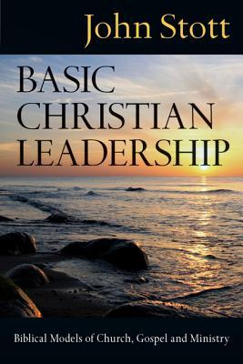 Basic Christian Leadership by John R.W. Stott