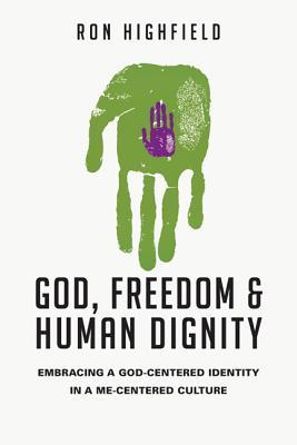 Review God, Freedom & Human Dignity: Embracing a God-Centered Identity in a Me-Centered Culture by Ron Highfield PDF