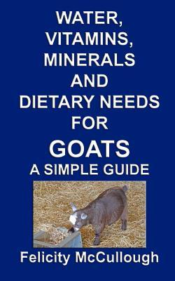 Water, Vitamins, Minerals and Dietary Needs for Goats a Simple Guide: Goat Knowledge  by  Felicity McCullough