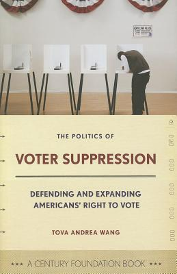 The Politics of Voter Suppression: Defending and Expanding Americans Right to Vote (A Century Foundation Book)