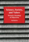 Science, Society, and Values: Toward a Sociology of Objectivity