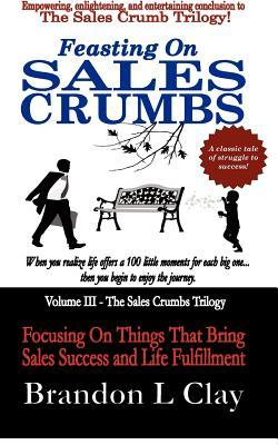 Feasting on Sales Crumbs: Focusing on Things That Bring Sales Success and Life Fulfillment