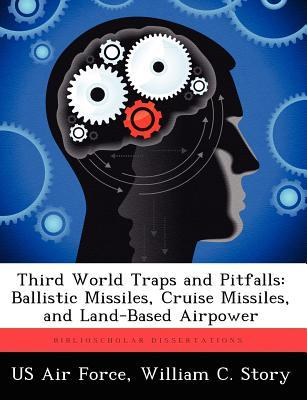 Third World Traps and Pitfalls: Ballistic Missiles, Cruise Missiles, and Land-Based Airpower  by  William C. Story