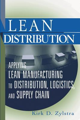 Lean Distribution: Applying Lean Manufacturing to Distribution, Logistics, and Supply Chain Kirk D Zylstra