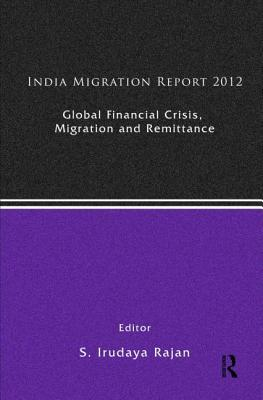 Global Financial Crisis, Migration and Remittances: India Migration Report 2012