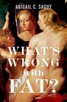 What's Wrong with Fat? by Abigail C. Saguy