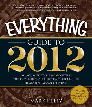 The Everything Guide to 2012: All You Need to Know about the Theories, Beliefs, and History Surrounding the Ancient Mayan Prophecies