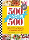500 Under 500: From 100-Calorie Snacks to 500 Calorie Entrees - 500 Balanced and Healthy Recipes the Whole Family Will Love