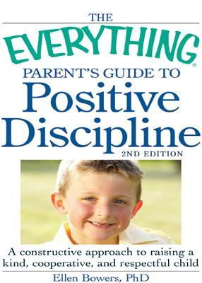 The Everything Parent's Guide to Positive Discipline: A Constructive Approach to Raising a Kind, Cooperative, and Respectful Child