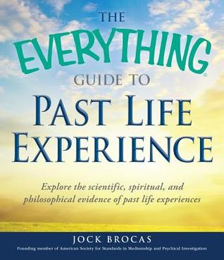 The Everything Guide to Past Life Experience: Explore the Scientific, Spiritual, and Philosophical Evidence of Past Life Experiences