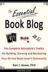 The Essential Book Blog: The Complete Bibliophile's Toolkit for Building, Growing and Monetizing Your On-Line Book-Lover's Community