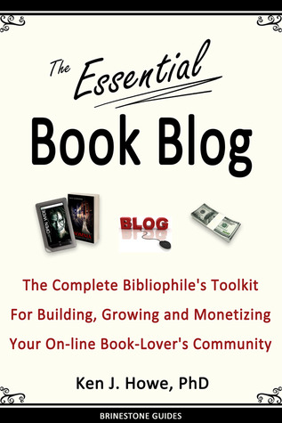 The Essential Book Blog: The Complete Bibliophiles Toolkit for Building, Growing and Monetizing Your On-Line Book-Lovers Community Ken J. Howe