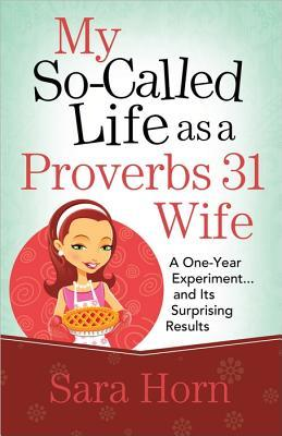 My So-Called Life as a Proverbs 31 Wife by Sara Horn