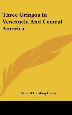 Three Gringos in Venezuela and Central America by Richard Harding Davis