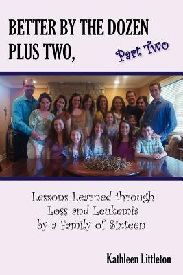 Better the Dozen Plus Two, Part Two: Lessons Learned Through Loss and Leukemia by a Family of Sixteen by Kathleen Littleton