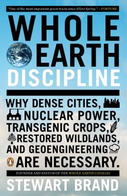 Whole Earth Discipline: Why Dense Cities, Nuclear Power, Transgenic Crops, Restoredwildlands, and Geoengineering Are Necessary