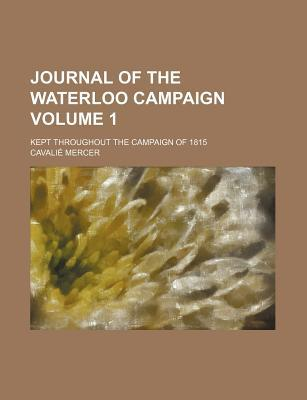 Journal of the Waterloo Campaign (Volume 1); Kept Throughout the Campaign of 1815