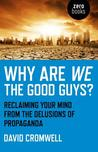 Why Are We the Good Guys?: Reclaiming Your Mind from the Delusions of Propaganda