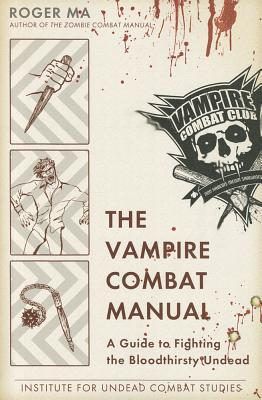 The Vampire Combat Manual: A Guide to Fighting the Bloodthirsty Undead