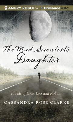 Mad Scientist's Daughter, The by Cassandra Rose Clarke
