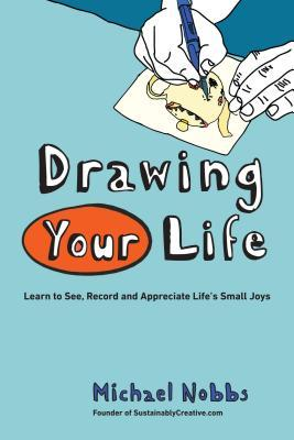Drawing Your Life: Learn to See, Record, and Appreciate Lifes Small Joys