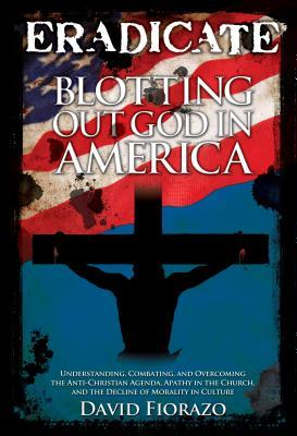 ERADICATE: Blotting Out God in America: Understanding, Combatting, and Overcoming the Anti-Christian Agenda, Apathy in the Church, and the Decline of Morality in Culture