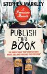 Publish This Book: The Unbelievable True Story of How I Wrote, Sold, and Published This Very Book