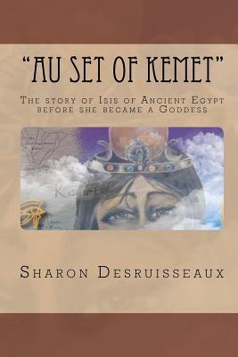 Au Set of Kemet: The Story of Isis of Ancient Egypt Before She Became a Goddess