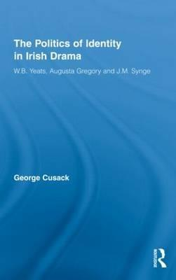 The Politics of Identity in Irish Drama by Cusack George