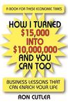 How I Turned $15,000 Into $10,000,000 and You Can Too: Business Lessons That Can Enrich Your Life