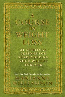A Course In Weight Loss: 21 Spiritual Lessons For Surrendering Your Weight Forever. Marianne Williamson
