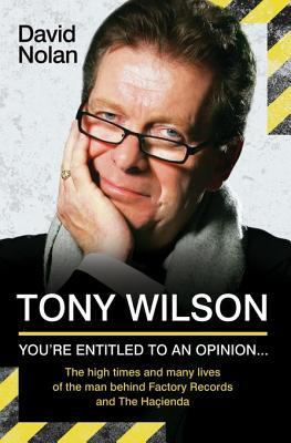 Tony Wilson - You're Entitled to an Opinion But. . .: The High Times and Many Lives of the Man Behind Factory Records and the Hacienda