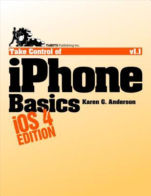 Take Control of iPhone Basics, IOS 4 Edition Karen G. Anderson