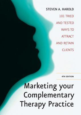 Marketing Your Complementary Therapy Business: 101 Tried and Tested Ways to Attract and Retain Clients Steven A. Harold
