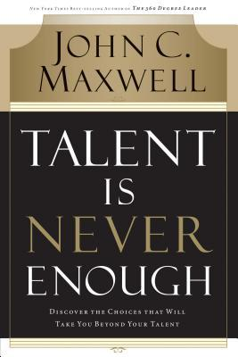 Talent Is Never Enough by John C. Maxwell