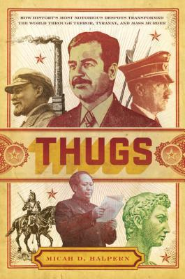 Thugs: How History's Most Notorious Despots Transformed the World Through Terror, Tyranny, and Mass Murder