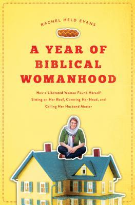 A Year of Biblical Womanhood: How a Liberated Woman Found Herself Sitting on the Roof, Covering Her Head, and Calling Her Husband Master