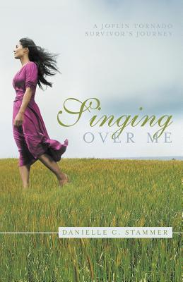 Singing Over Me: A Joplin Tornado Survivor's Journey