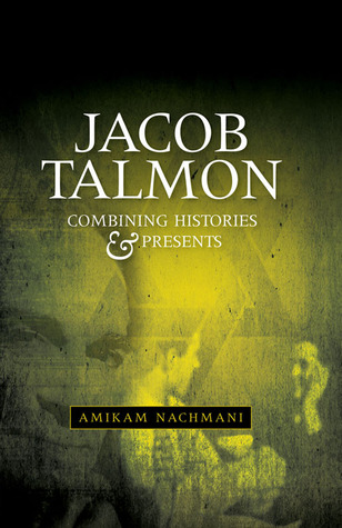 Combining Histories and Presents: Jacob Talmon on Universities, Judaism, Intellectuals and Politics