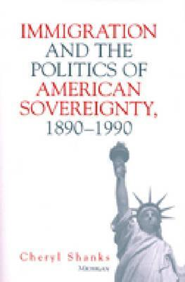 Immigration and the Politics of American Sovereignty, 1890-1990 by Cheryl Lynne Shanks