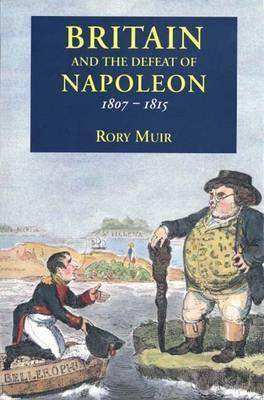 Britain and the Defeat of Napoleon, 1807-1815 by Rory Muir