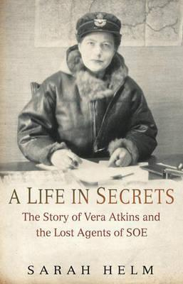 Read A Life in Secrets: The Story of Vera Atkins and the Lost Agents of SOE PDF by Sarah Helm