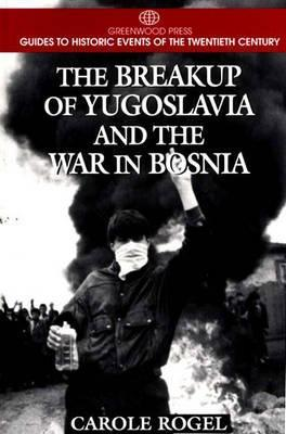 The Breakup of Yugoslavia and the War in Bosnia by Carole Rogel