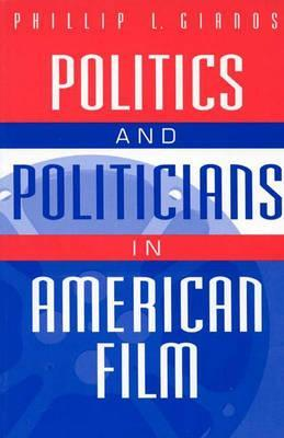 Politics and Politicians in American Film by Phillip L. Gianos