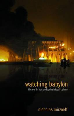 Watching Babylon: The War in Iraq and Global Visual Culture