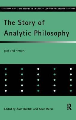 The Story of Analytic Philosophy: Plot and Heroes (Routledge Studies in Twentieth-Century Philosophy)