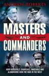 Masters and Commanders: How Churchill, Roosevelt, Alanbrooke and Marshall Won the War in the West - 1941-45. by Andrew Roberts