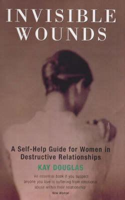 Invisible Wounds: A Self-Help Guide for Women in Destructive Relationships